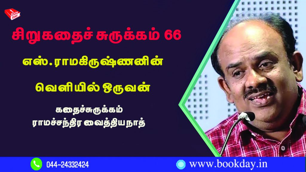 Writer S. Ramakrishnan (எஸ். ராமகிருஷ்ணன்) Short Story Veliyil Oruvan (வெளியில் ஒருவன் சிறுகதை) Synopsis Written by Ramachandra Vaidyanath.